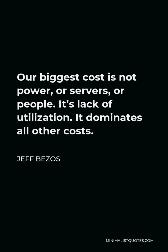 Jeff Bezos Quote - Our biggest cost is not power, or servers, or people. It's lack of utilization. It dominates all other costs.