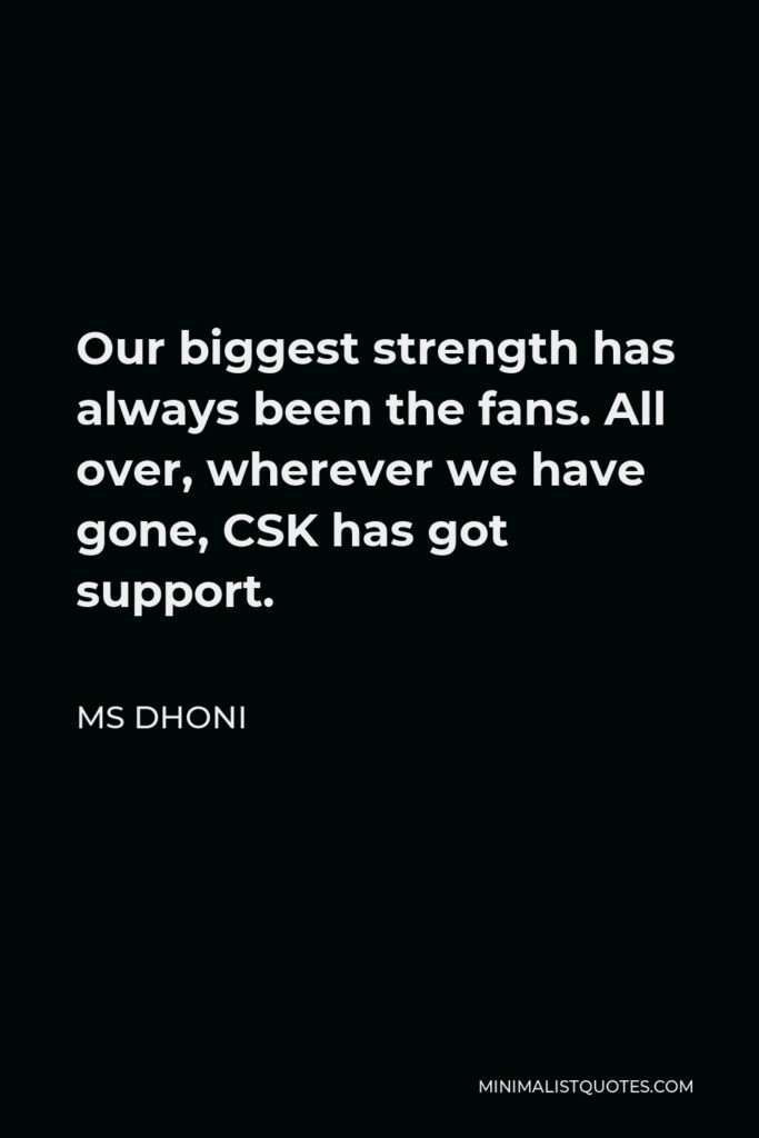 MS Dhoni Quote - Our biggest strength has always been the fans. All over, wherever we have gone, CSK has got support.