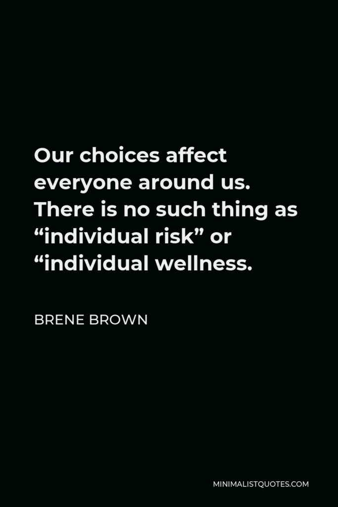 """Brene Brown Quote - Our choices affect everyone around us. There is no such thing as """"individual risk"""" or """"individual wellness."""