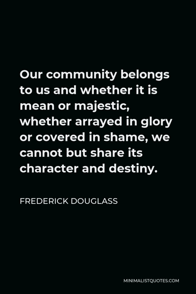 Frederick Douglass Quote - Our community belongs to us and whether it is mean or majestic, whether arrayed in glory or covered in shame, we cannot but share its character and destiny.