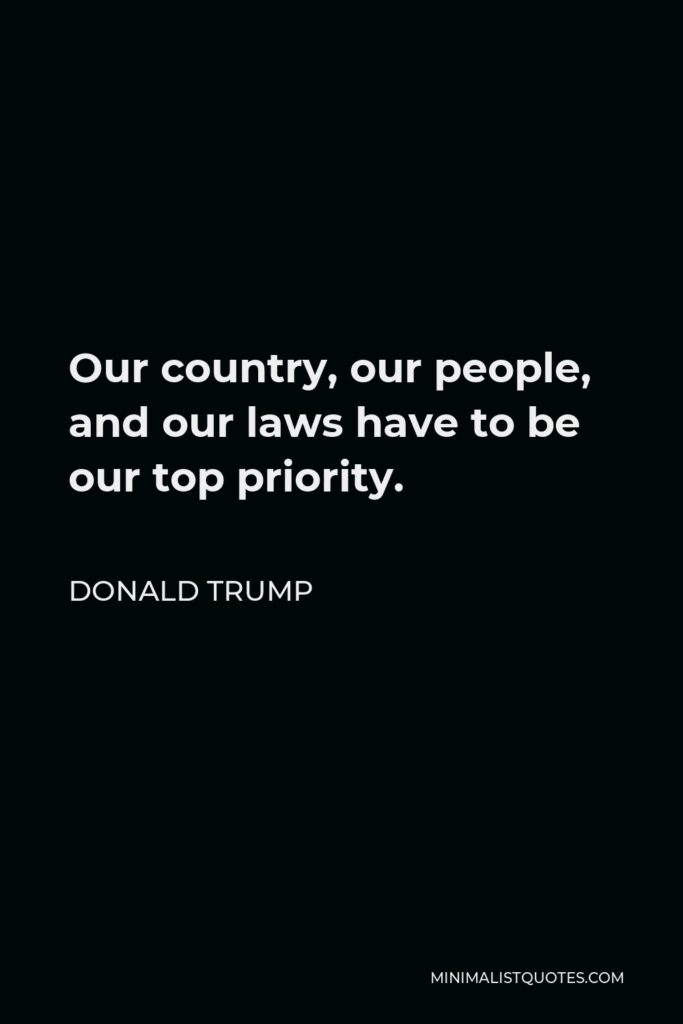 Donald Trump Quote - Our country, our people, and our laws have to be our top priority.