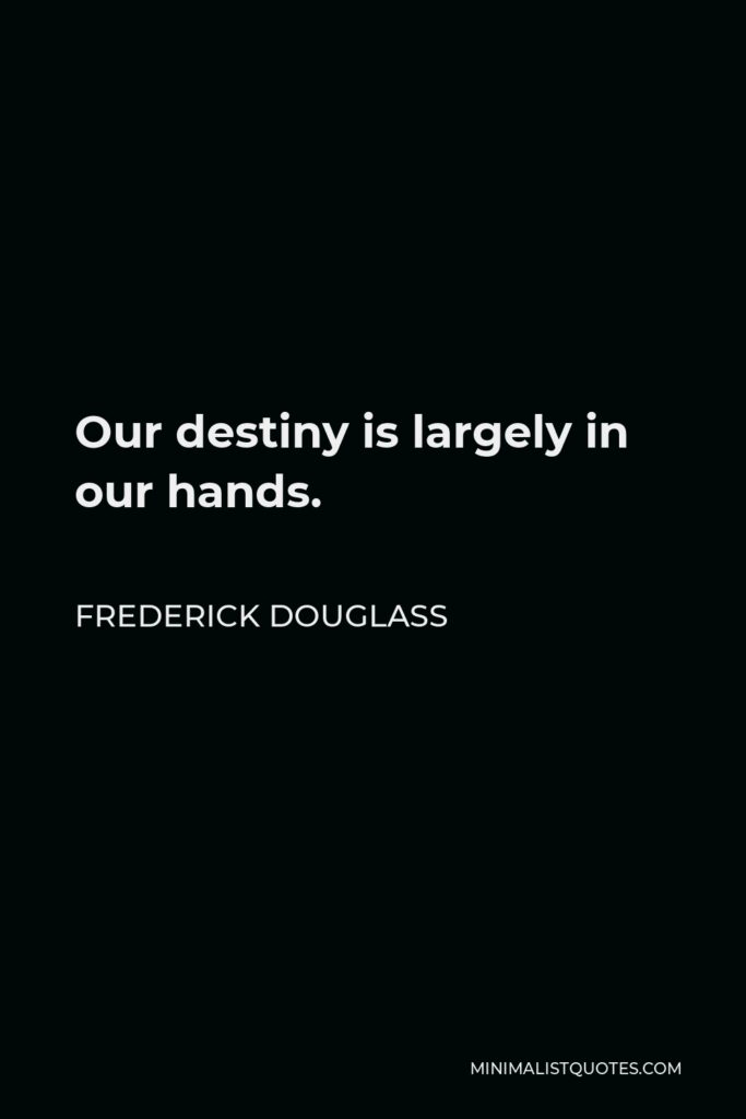 Frederick Douglass Quote - Our destiny is largely in our hands.