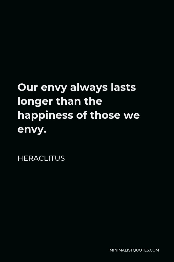 Heraclitus Quote - Our envy always lasts longer than the happiness of those we envy.