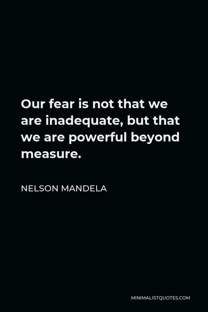 Nelson Mandela Quote - Our fear is not that we are inadequate, but that we are powerful beyond measure.
