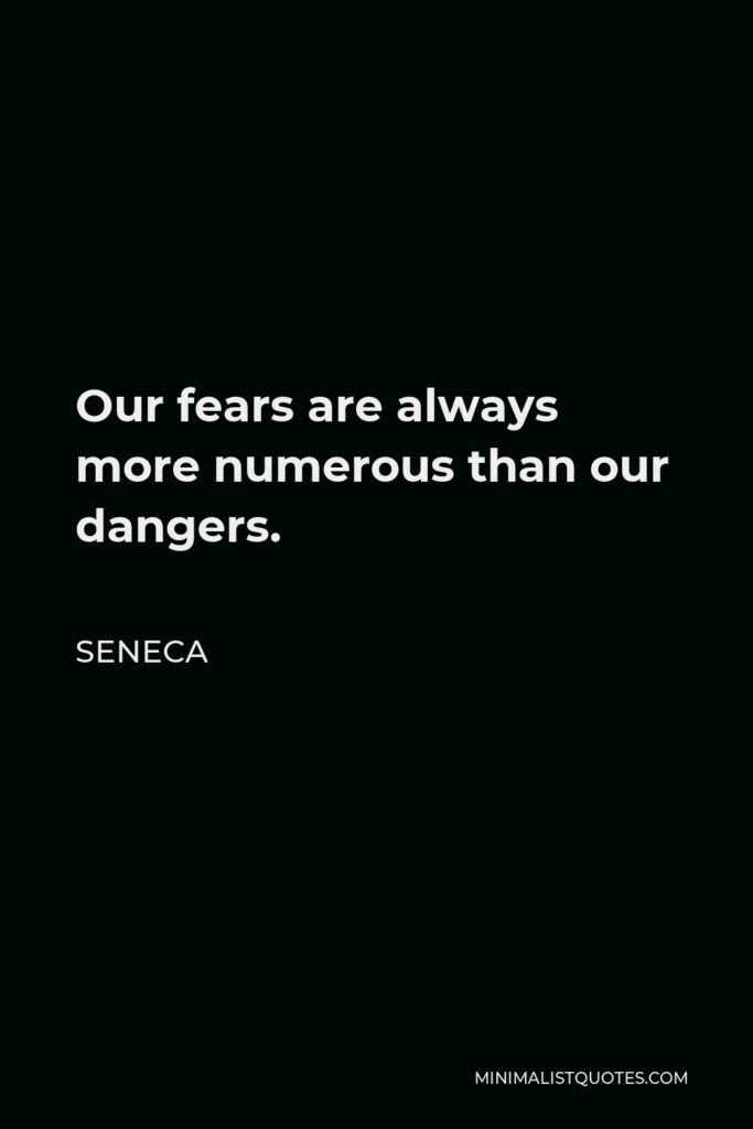 Seneca Quote - Our fears are always more numerous than our dangers.