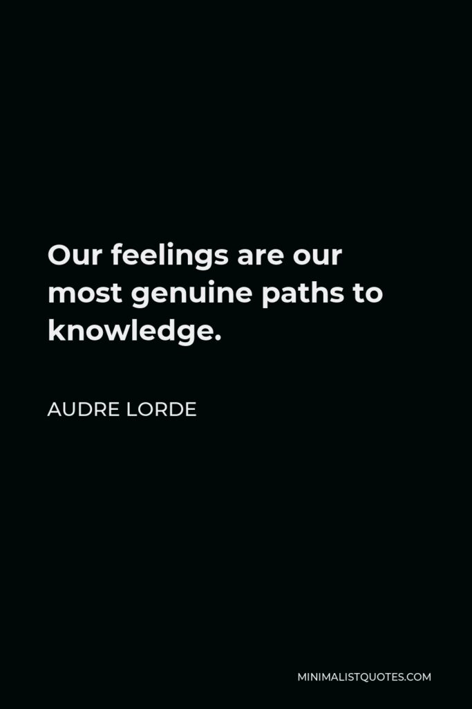 Audre Lorde Quote - Our feelings are our most genuine paths to knowledge.