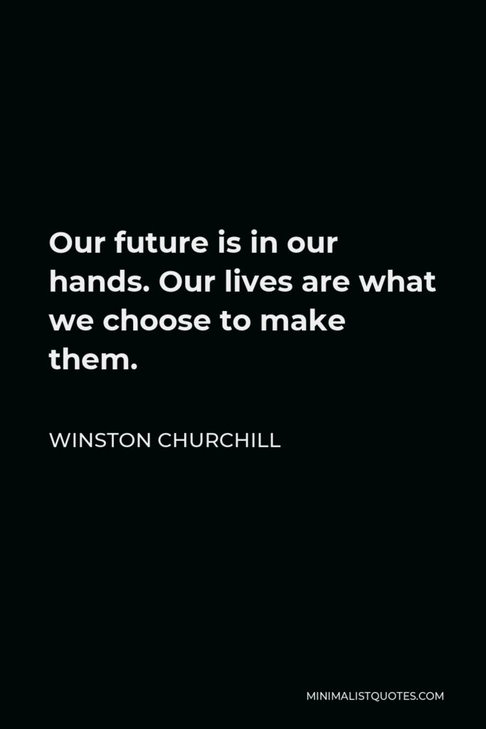 Winston Churchill Quote - Our future is in our hands. Our lives are what we choose to make them.