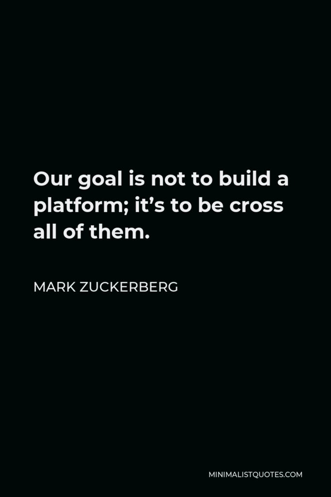 Mark Zuckerberg Quote - Our goal is not to build a platform; it's to be cross all of them.