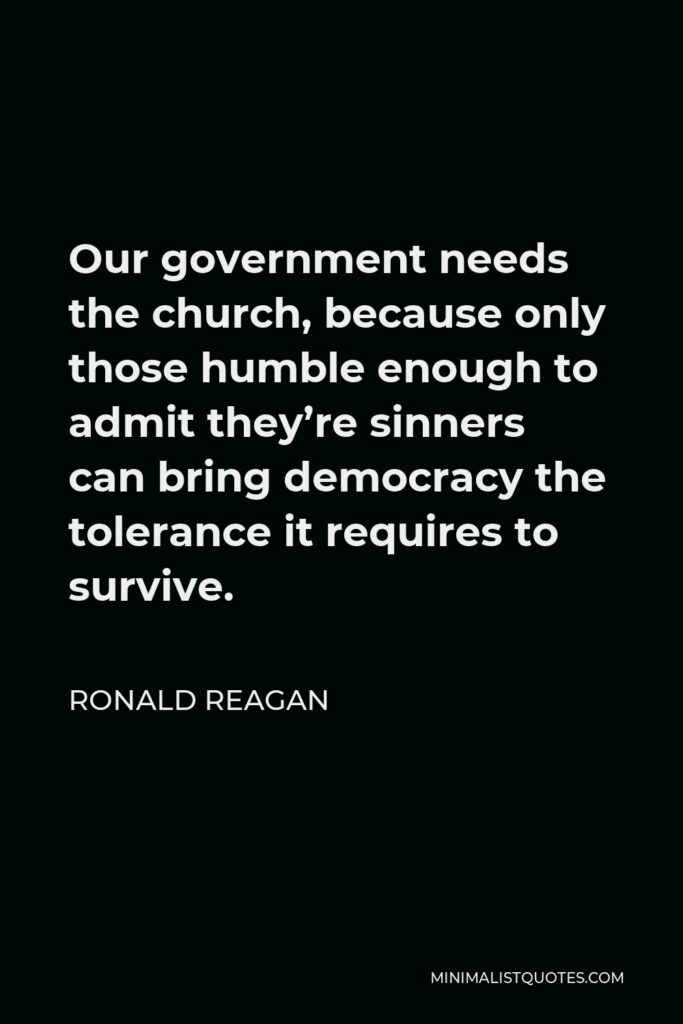 Ronald Reagan Quote - Our government needs the church, because only those humble enough to admit they're sinners can bring democracy the tolerance it requires to survive.