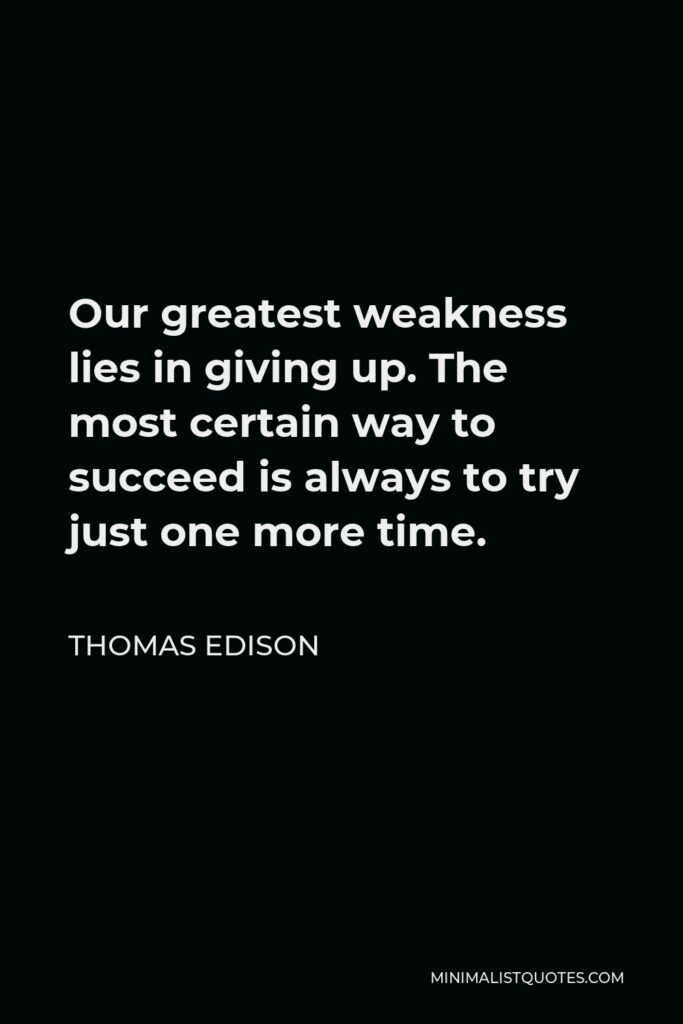 Thomas Edison Quote - Our greatest weakness lies in giving up. The most certain way to succeed is always to try just one more time.