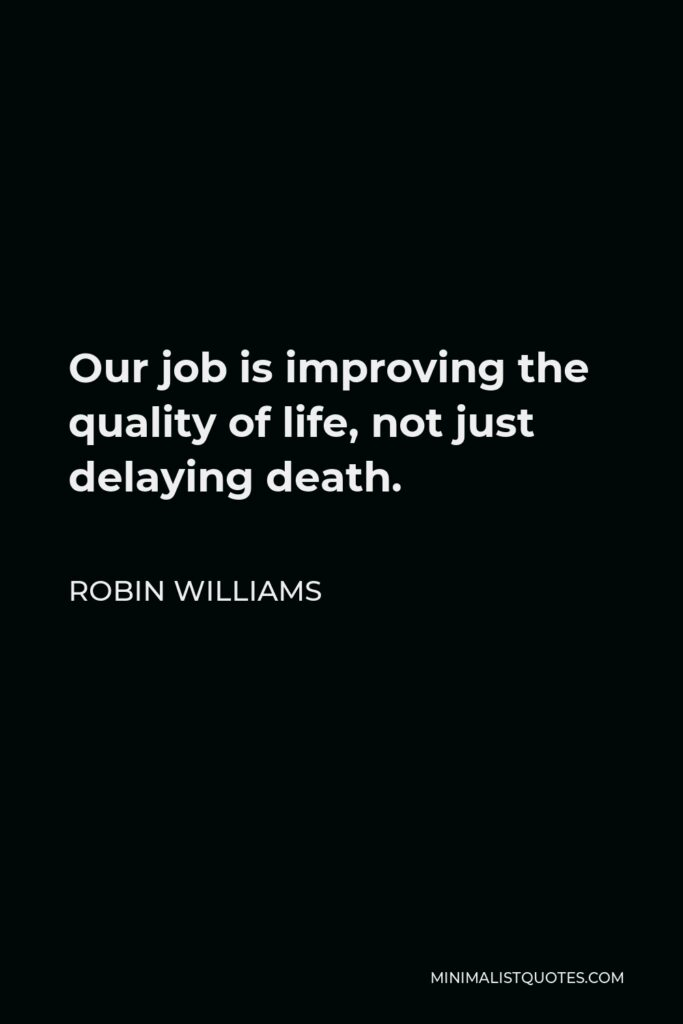 Robin Williams Quote - Our job is improving the quality of life, not just delaying death.