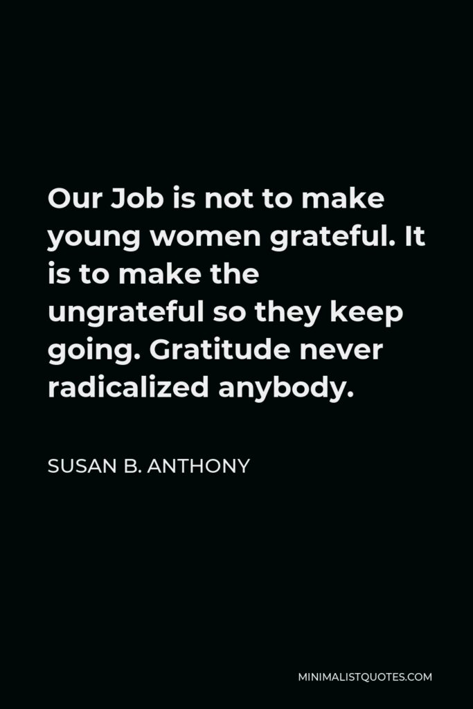 Susan B. Anthony Quote - Our Job is not to make young women grateful. It is to make the ungrateful so they keep going. Gratitude never radicalized anybody.