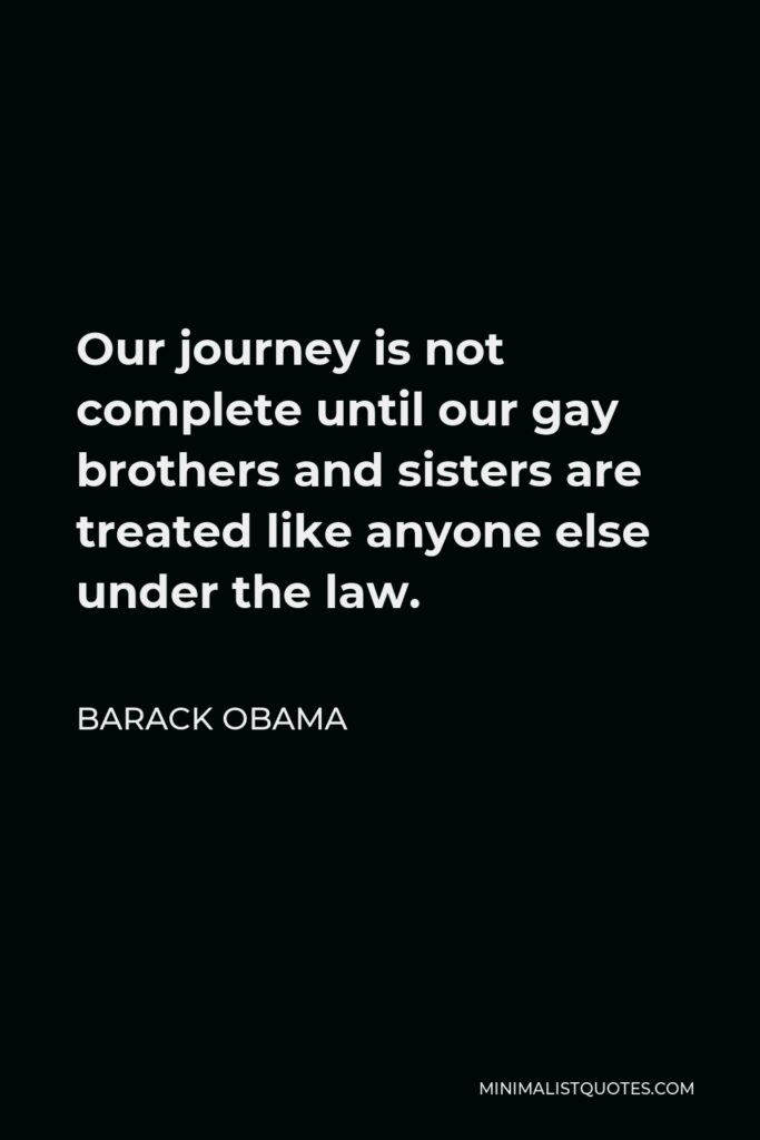 Barack Obama Quote - Our journey is not complete until our gay brothers and sisters are treated like anyone else under the law.