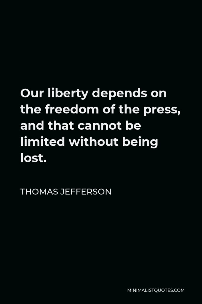 Thomas Jefferson Quote - Our liberty depends on the freedom of the press, and that cannot be limited without being lost.