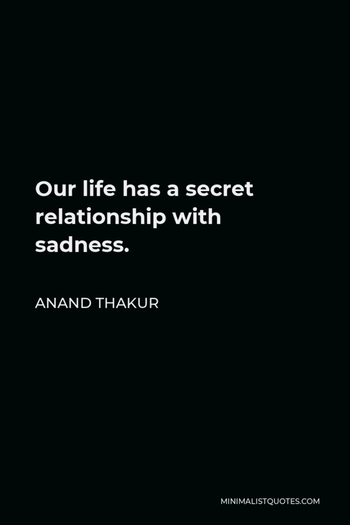 Anand Thakur Quote - Our life has a secret relationship with sadness.