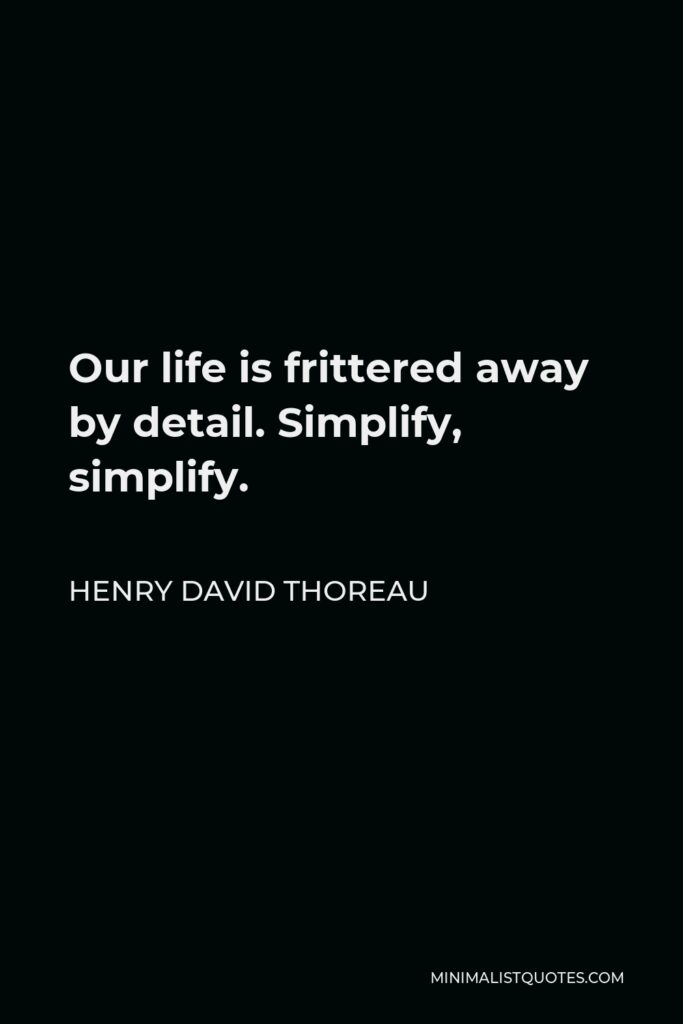 Henry David Thoreau Quote - Our life is frittered away by detail. Simplify, simplify.