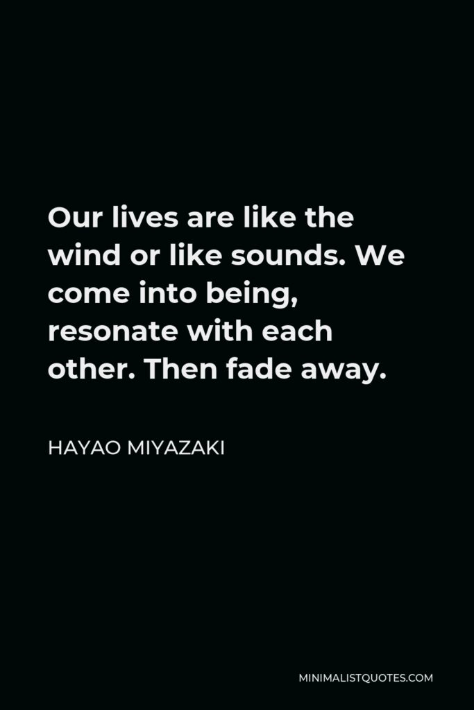 Hayao Miyazaki Quote - Our lives are like the wind or like sounds. We come into being, resonate with each other. Then fade away.
