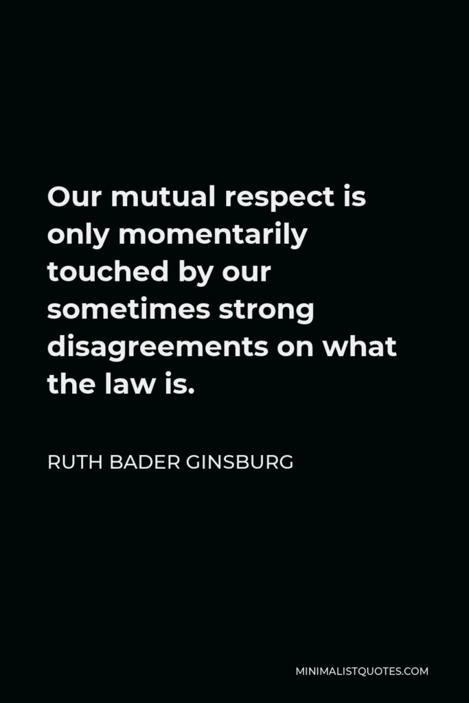 Ruth Bader Ginsburg Quote - Our mutual respect is only momentarily touched by our sometimes strong disagreements on what the law is.