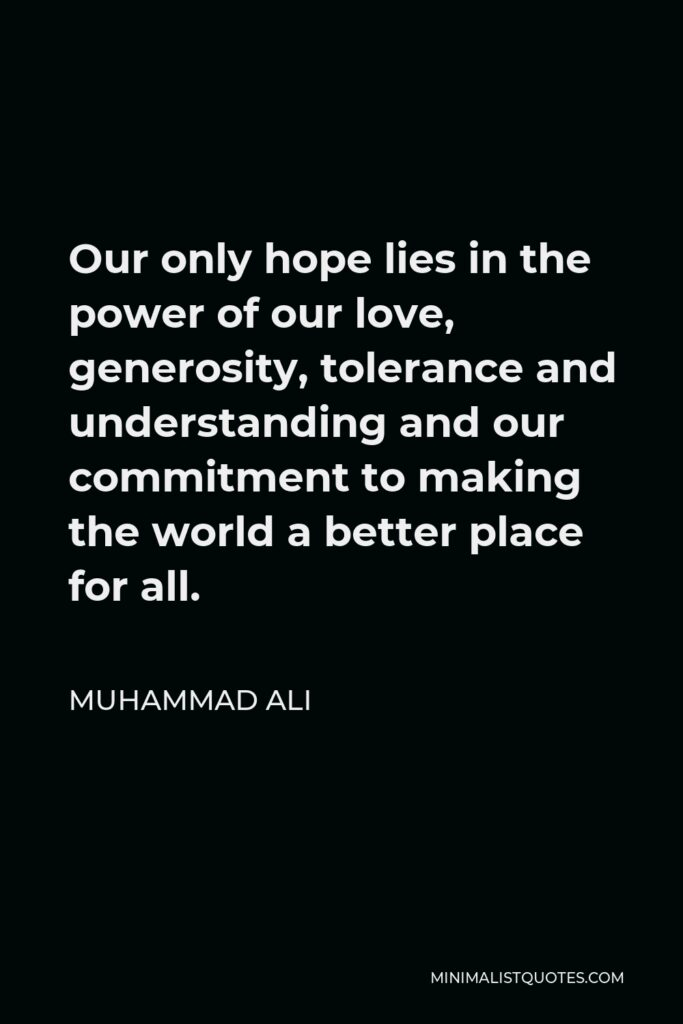 Muhammad Ali Quote - Our only hope lies in the power of our love, generosity, tolerance and understanding and our commitment to making the world a better place for all.