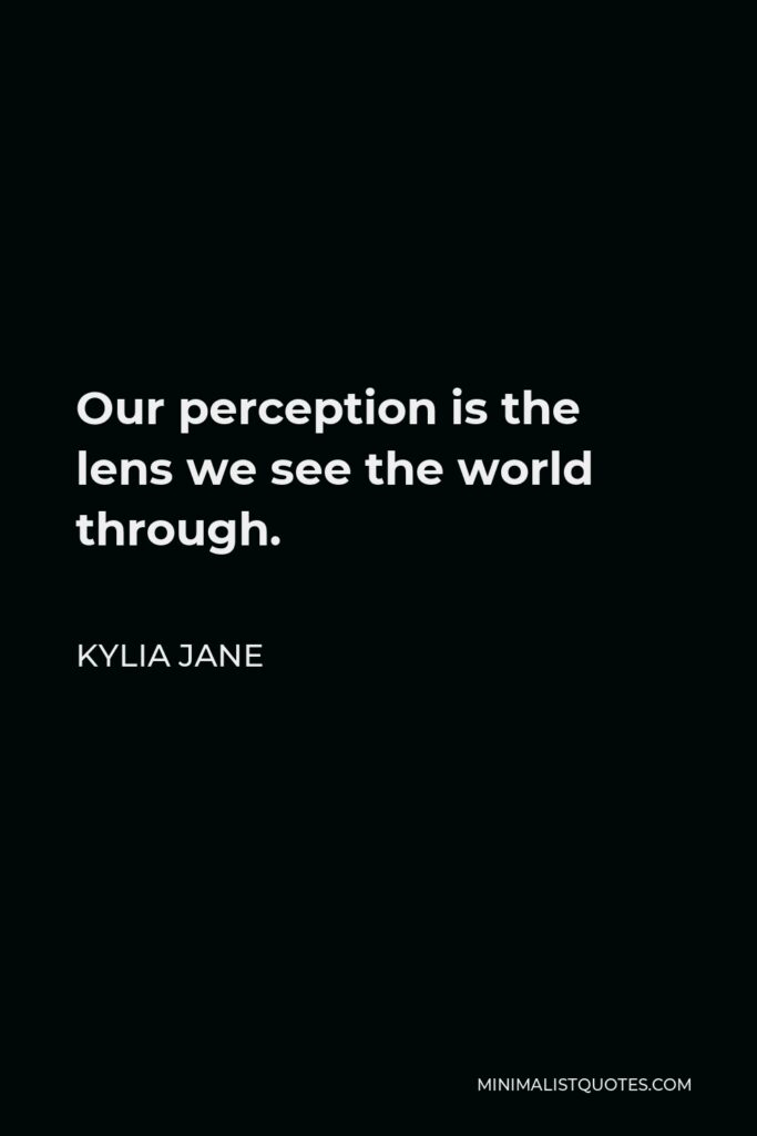 Kylia Jane Quote - Our perception is the lens we see the world through.
