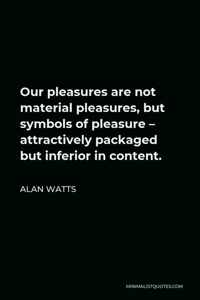 Alan Watts Quote - Our pleasures are not material pleasures, but symbols of pleasure – attractively packaged but inferior in content.