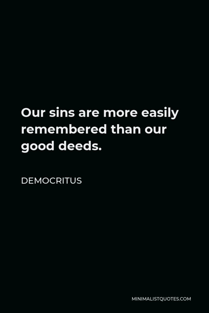 Democritus Quote - Our sins are more easily remembered than our good deeds.