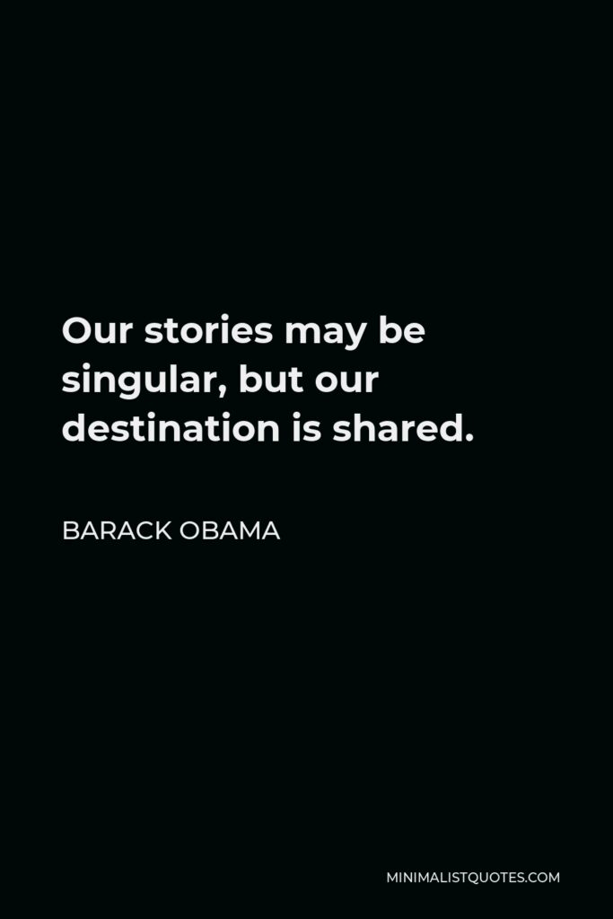 Barack Obama Quote - Our stories may be singular, but our destination is shared.