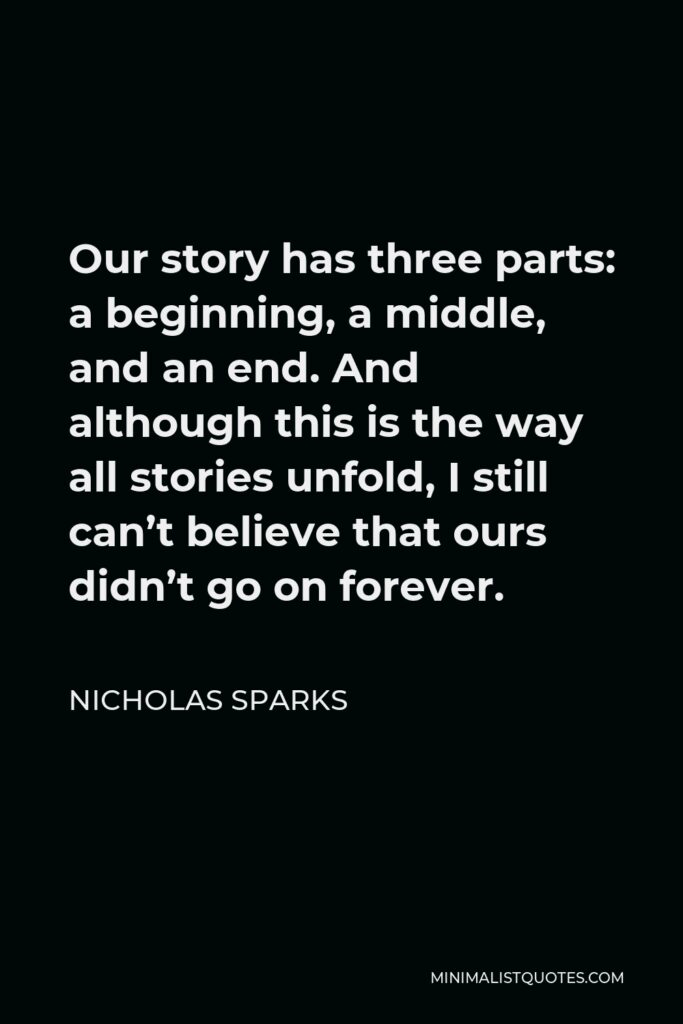 Nicholas Sparks Quote - Our story has three parts: a beginning, a middle, and an end. And although this is the way all stories unfold, I still can't believe that ours didn't go on forever.