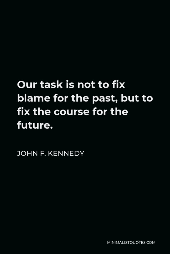 John F. Kennedy Quote - Our task is not to fix blame for the past, but to fix the course for the future.