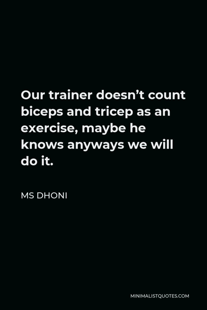 MS Dhoni Quote - Our trainer doesn't count biceps and tricep as an exercise, maybe he knows anyways we will do it.