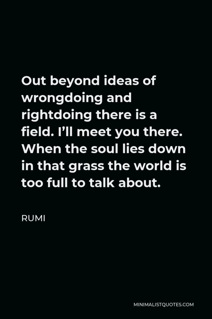 Rumi Quote - Out beyond ideas of wrongdoing and rightdoing there is a field. I'll meet you there. When the soul lies down in that grass the world is too full to talk about.