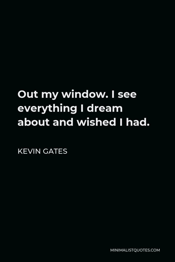 Kevin Gates Quote - Out my window. I see everything I dream about and wished I had.