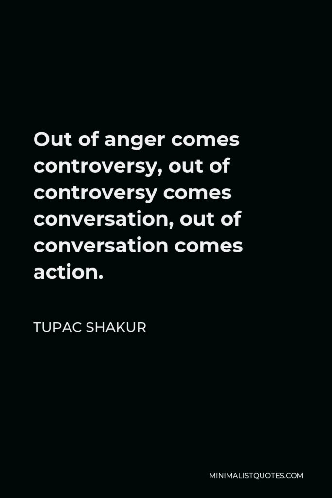 Tupac Shakur Quote - Out of anger comes controversy, out of controversy comes conversation, out of conversation comes action.