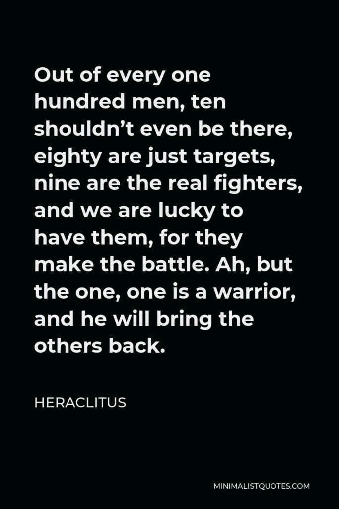 Heraclitus Quote - Out of every one hundred men, ten shouldn't even be there, eighty are just targets, nine are the real fighters, and we are lucky to have them, for they make the battle. Ah, but the one, one is a warrior, and he will bring the others back.