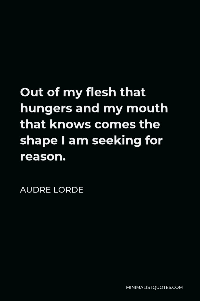 Audre Lorde Quote - Out of my flesh that hungers and my mouth that knows comes the shape I am seeking for reason.