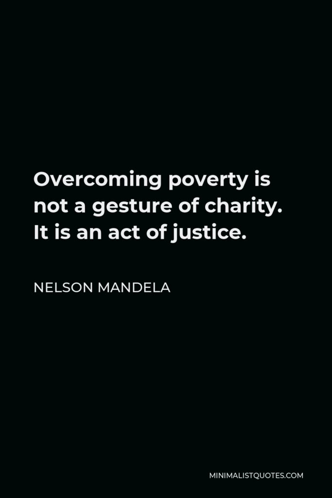 Nelson Mandela Quote - Overcoming poverty is not a gesture of charity. It is an act of justice.