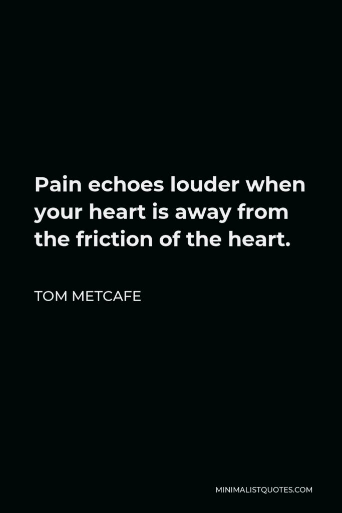 Tom Metcafe Quote - Pain echoes louder when your heart is away from the friction of the heart.