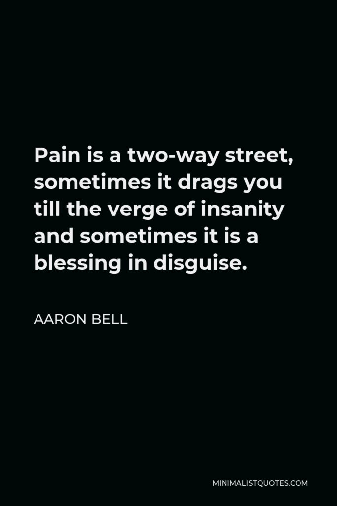 Aaron Bell Quote - Pain is a two-way street, sometimes it drags you till the verge of insanity and sometimes it is a blessing in disguise.