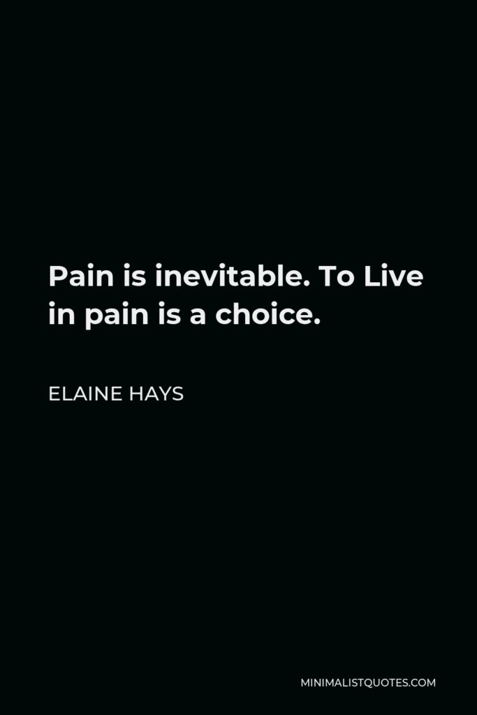 Elaine Hays Quote - Pain is inevitable. To Live in pain is a choice.
