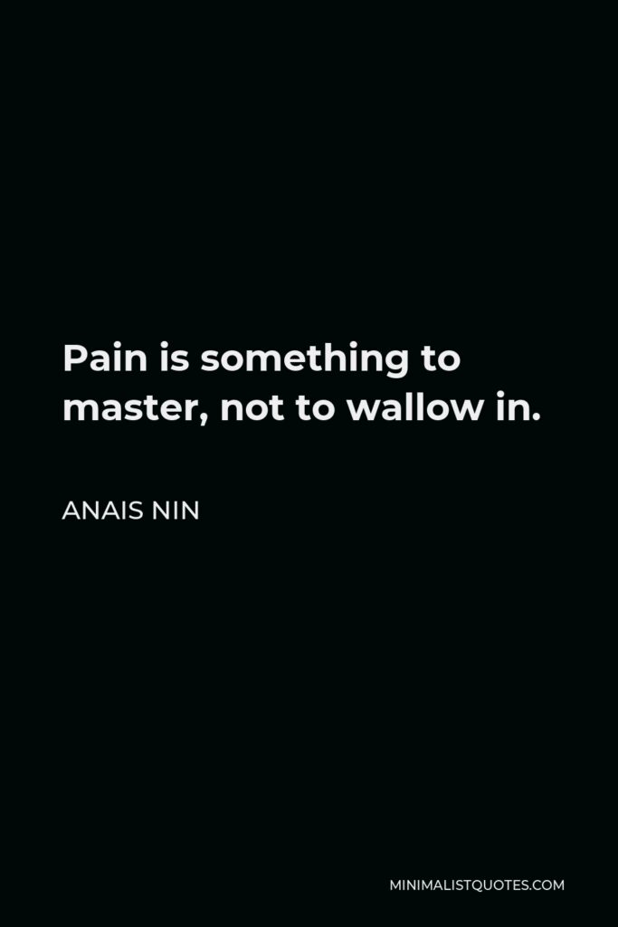 Anais Nin Quote: Pain is something to master, not to wallow in.