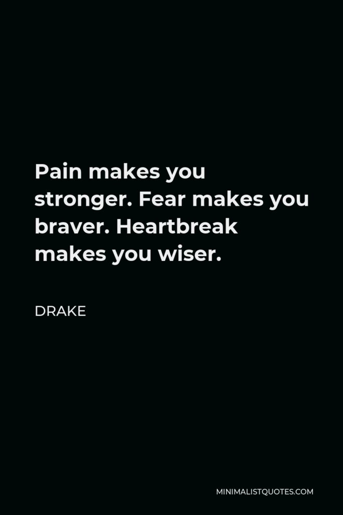 Drake Quote - Pain makes you stronger. Fear makes you braver. Heartbreak makes you wiser.
