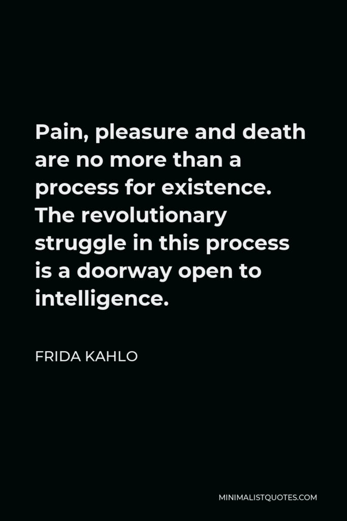 Frida Kahlo Quote - Pain, pleasure and death are no more than a process for existence. The revolutionary struggle in this process is a doorway open to intelligence.