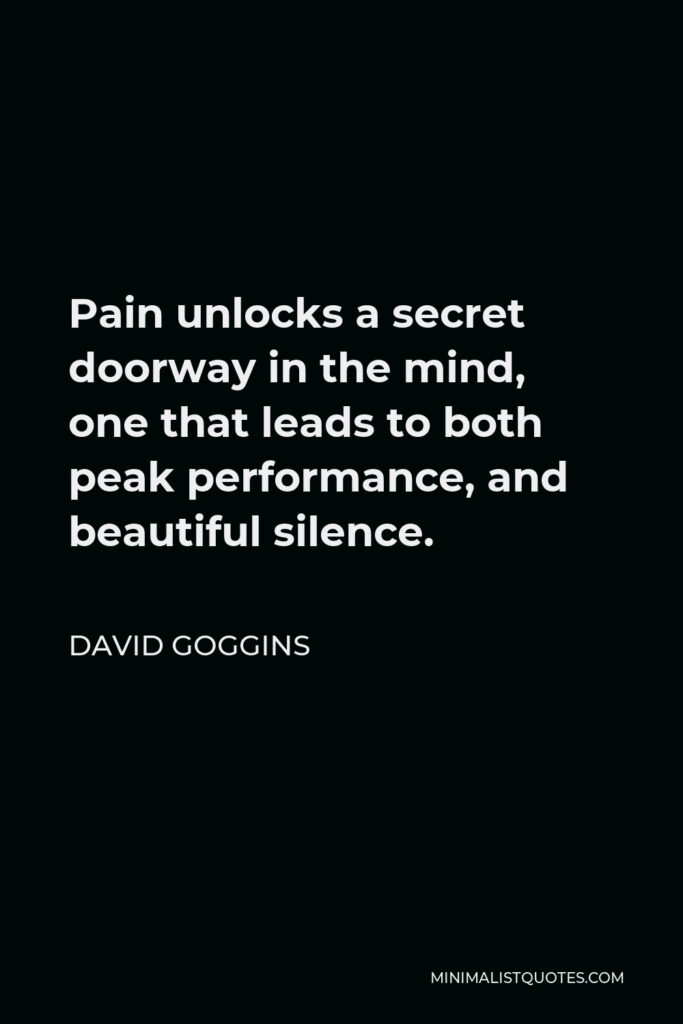 David Goggins Quote - Pain unlocks a secret doorway in the mind, one that leads to both peak performance, and beautiful silence.