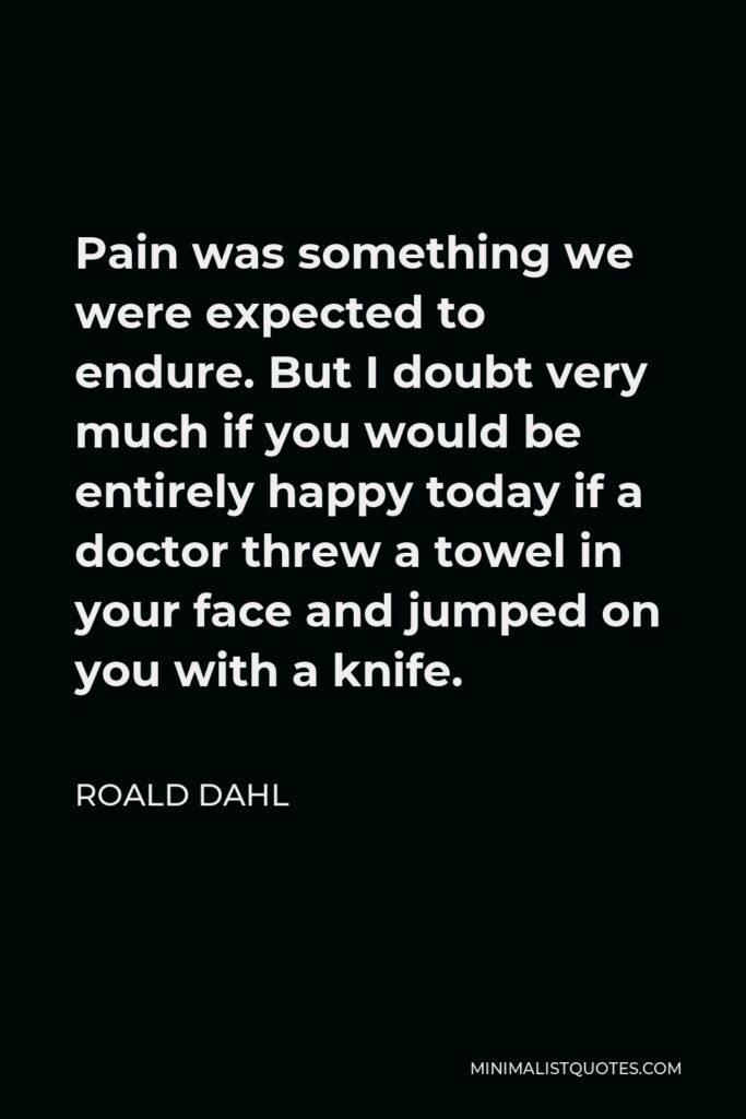 Roald Dahl Quote - Pain was something we were expected to endure. But I doubt very much if you would be entirely happy today if a doctor threw a towel in your face and jumped on you with a knife.