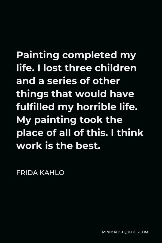 Frida Kahlo Quote - Painting completed my life. I lost three children and a series of other things that would have fulfilled my horrible life. My painting took the place of all of this. I think work is the best.