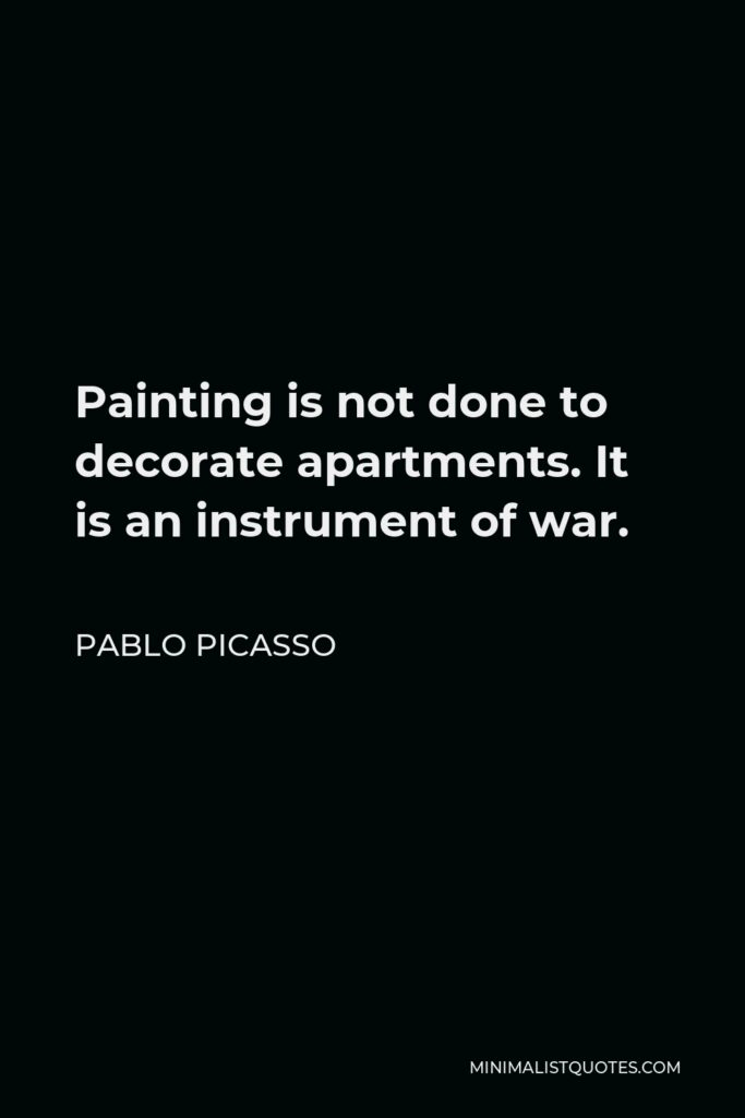 Pablo Picasso Quote - Painting is not done to decorate apartments. It is an instrument of war.