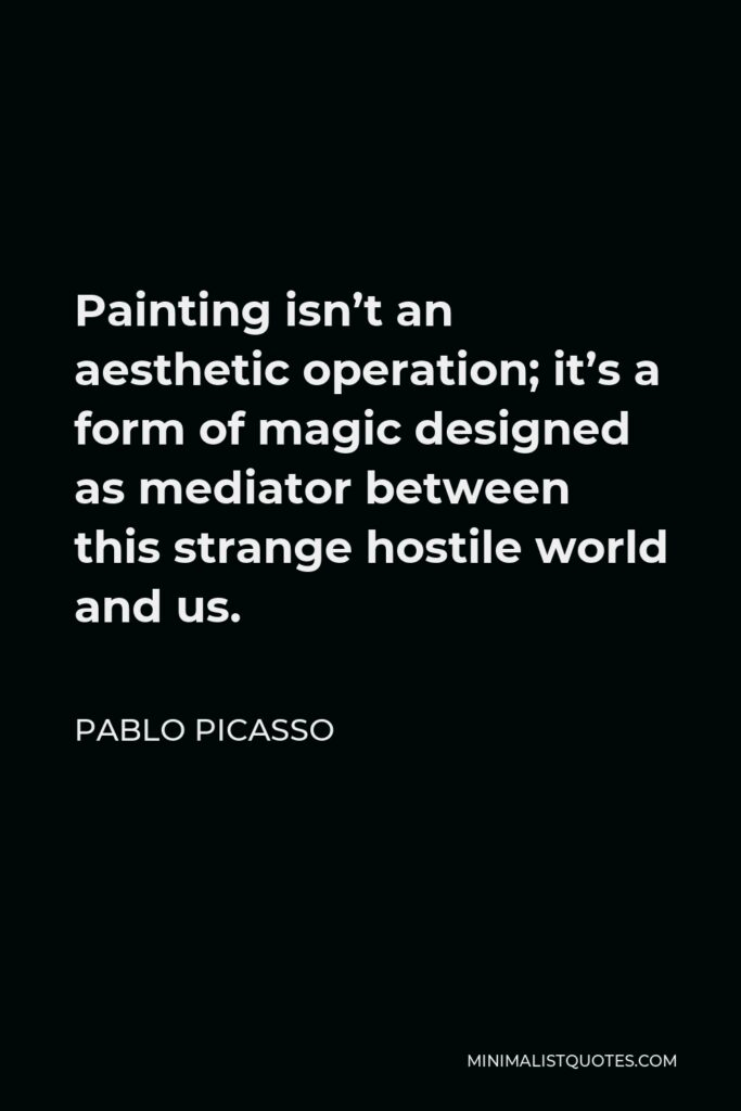 Pablo Picasso Quote - Painting isn't an aesthetic operation; it's a form of magic designed as mediator between this strange hostile world and us.