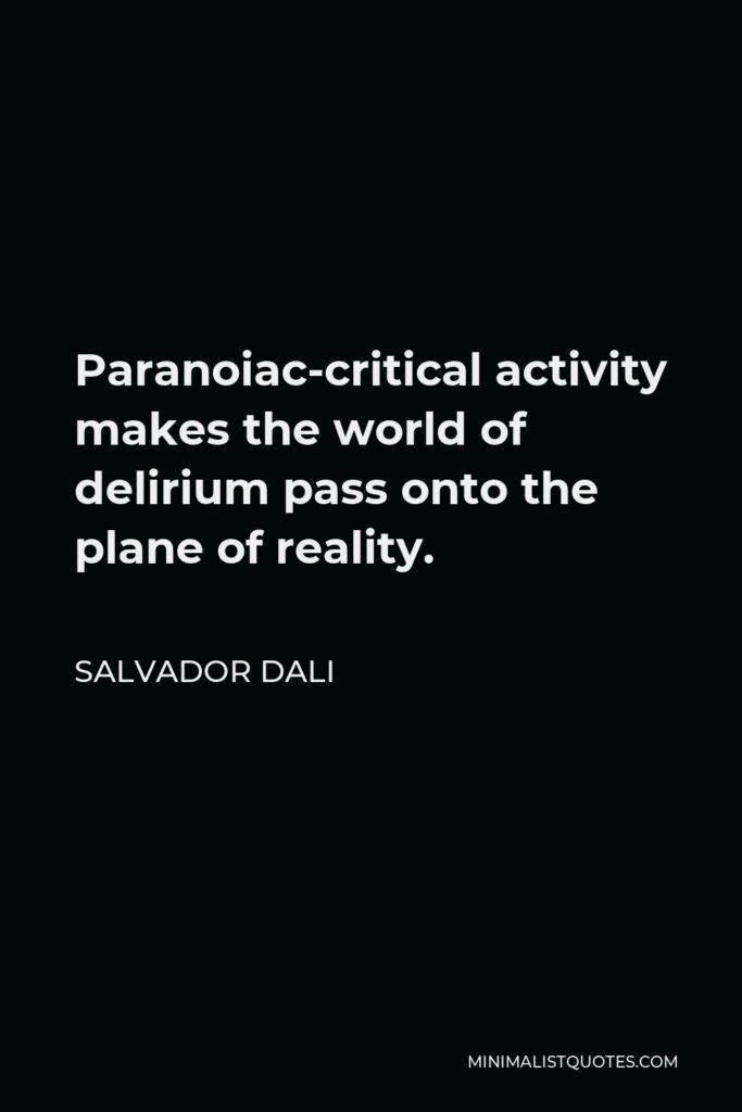 Salvador Dali Quote - Paranoiac-critical activity makes the world of delirium pass onto the plane of reality.
