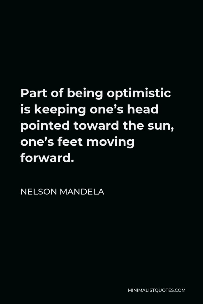 Nelson Mandela Quote - Part of being optimistic is keeping one's head pointed toward the sun, one's feet moving forward.