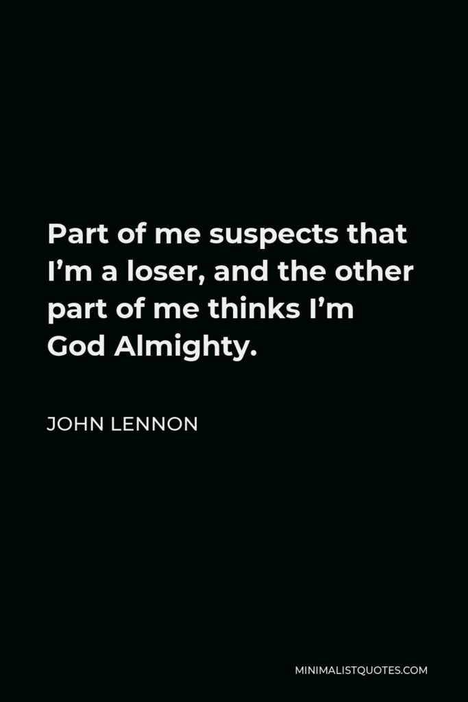 John Lennon Quote - Part of me suspects that I'm a loser, and the other part of me thinks I'm God Almighty.